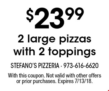 $23.99 2 large pizzas with 2 toppings. With this coupon. Not valid with other offers or prior purchases. Expires 7/13/18.