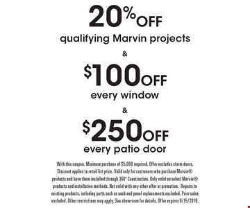 20% Off qualifying Marvin projects. $100 Off every window. $250 Off every patio door. With this coupon. Minimum purchase of $5,000 required. Offer excludes storm doors. Discount applies to retail list price. Valid only for customers who purchase Marvin products and have them installed through 360? Construction. Only valid on select Marvin products and installation methods. Not valid with any other offer or promotion. Repairs to existing products, including parts such as sash and panel replacements excluded. Prior sales excluded. Other restrictions may apply. See showroom for details. Offer expires 8/15/2018.