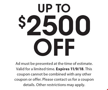 Up To $2500 Off Ad must be presented at the time of estimate. Valid for a limited time. Expires 11/9/18. This coupon cannot be combined with any other coupon or offer. Please contact us for a coupon details. Other restrictions may apply.