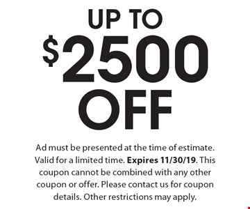 Up To $2500 Off Ad - must be presented at the time of estimate. Valid for a limited time. Expires 11/30/19. This coupon cannot be combined with any other coupon or offer. Please contact us for coupon details. Other restrictions may apply.