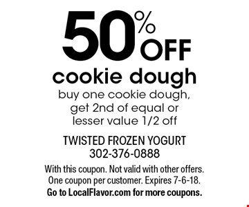 50% OFF cookie dough. Buy one cookie dough, get 2nd of equal or lesser value 1/2 off. With this coupon. Not valid with other offers. One coupon per customer. Expires 7-6-18. Go to LocalFlavor.com for more coupons.