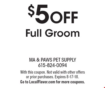 $5 OFF Full Groom. With this coupon. Not valid with other offers or prior purchases. Expires 8-17-18. Go to LocalFlavor.com for more coupons.