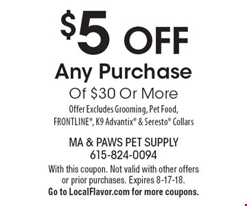 $5 OFF Any Purchase Of $30 Or More. Offer Excludes Grooming, Pet Food, Frontline, K9 Advantix & Seresto Collars. With this coupon. Not valid with other offers or prior purchases. Expires 8-17-18. Go to LocalFlavor.com for more coupons.
