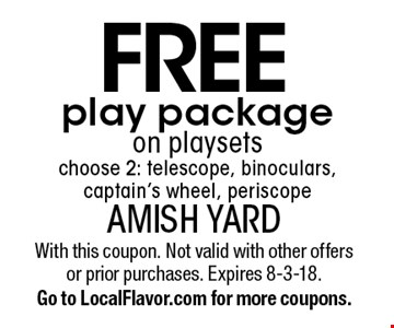 FREE play package on playsets choose 2: telescope, binoculars, captain's wheel, periscope. With this coupon. Not valid with other offers or prior purchases. Expires 8-3-18. Go to LocalFlavor.com for more coupons.