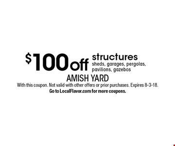 $100 off structures: sheds, garages, pergolas, pavilions, gazebos. With this coupon. Not valid with other offers or prior purchases. Expires 8-3-18. Go to LocalFlavor.com for more coupons.