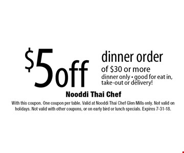 $5 off dinner order of $30 or more. Dinner only. Good for eat in, take-out or delivery! With this coupon. One coupon per table. Valid at Nooddi Thai Chef Glen Mills only. Not valid on holidays. Not valid with other coupons, or on early bird or lunch specials. Expires 7-31-18.