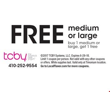 Free medium or large. Buy 1 medium or large, get 1 free. 2017 TCBY Systems, LLC. Expires 6-29-18. Limit 1 coupon per person. Not valid with any other coupons or offers. While supplies last. Valid only at Timonium location. Go to LocalFlavor.com for more coupons.