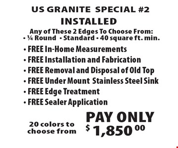 US Granite Special #2–$1,850 Installed. Any of These 2 Edges To Choose From: 1/4 Round, Standard, 40 square ft. min. FREE In-Home Measurements, FREE Installation and Fabrication, FREE Removal and Disposal of Old Top, FREE Under MountStainless Steel Sink, FREE Edge Treatment, FREE Sealer Application. 20 colors to choose from.