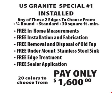 US Granite Special #1–$1,600 Installed. Any of These 2 Edges To Choose From: 1/4 Round, Standard, 30 square ft. min. FREE In-Home Measurements, FREE Installation and Fabrication, FREE Removal and Disposal of Old Top, FREE Under MountStainless Steel Sink, FREE Edge Treatment, FREE Sealer Application. 20 colors to choose from.