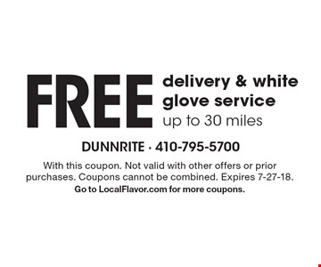 Free delivery & white glove service, up to 30 miles. With this coupon. Not valid with other offers or prior purchases. Coupons cannot be combined. Expires 7-27-18. Go to LocalFlavor.com for more coupons.