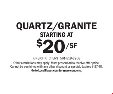 $20/SF Quartz/GraniteStarting at. Other restrictions may apply. Must present ad to receive offer price. Cannot be combined with any other discount or special. Expires 7-27-18.Go to LocalFlavor.com for more coupons.