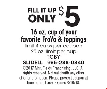 FILL IT UP. Only $51 6 oz. cup of your favorite FroYo & toppings. Limit 4 cups per coupon 25 oz. limit per cup. 2017 Mrs. Fields Franchising, LLC. All rights reserved. Not valid with any other offer or promotion. Please present coupon at time of purchase. Expires 8/10/18.