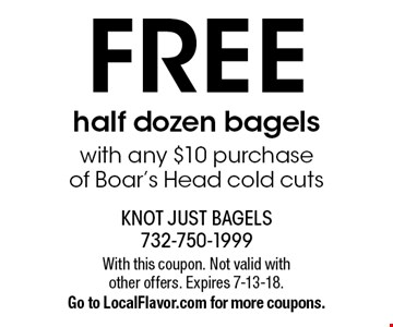 FREE half dozen bagels with any $10 purchase  of Boar's Head cold cuts. With this coupon. Not valid with other offers. Expires 7-13-18. Go to LocalFlavor.com for more coupons.