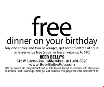 Free dinner on your birthday. Buy one entree and two beverages, get second entree of equal or lesser value free (equal or lesser value up to $10). With this coupon. No carryouts! Not valid for solo dinners. Cannot be combined with other offers or specials. Limit 1 coupon per table, per visit. You must have proper I.D. Offer expires 9-21-18.