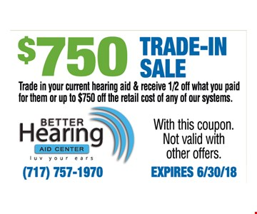 $750 Trade-In Sale. Trade in your current hearing aid & receive 1/2 off what you paid for them or up to $750 off the retail cost of any of our systems. With this coupon. Not valid with other offers.