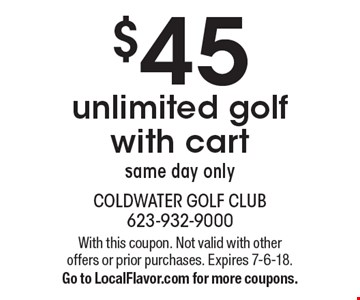$45 unlimited golf with cart, same day only. With this coupon. Not valid with other offers or prior purchases. Expires 7-6-18. Go to LocalFlavor.com for more coupons.