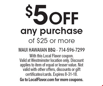 $5 off any purchase of $25 or more. With this Local Flavor coupon. Valid at Westminster location only. Discount applies to item of equal or lesser value. Not valid with other offers, discounts or gift certificates/cards. Expires 8-31-18. Go to LocalFlavor.com for more coupons.