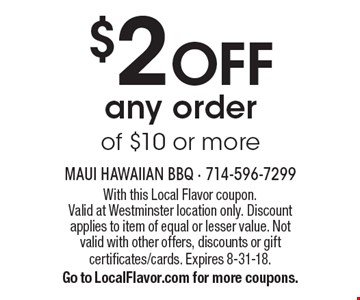 $2 off any order of $10 or more. With this Local Flavor coupon. Valid at Westminster location only. Discount applies to item of equal or lesser value. Not valid with other offers, discounts or gift certificates/cards. Expires 8-31-18. Go to LocalFlavor.com for more coupons.
