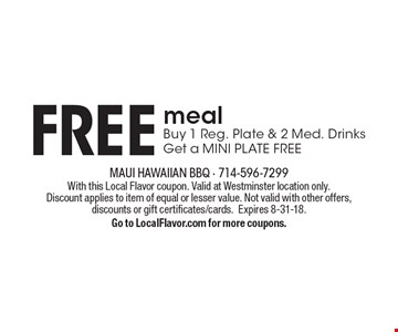 Free meal. Buy 1 reg. plate & 2 med. drinks get a mini plate free. With this Local Flavor coupon. Valid at Westminster location only. Discount applies to item of equal or lesser value. Not valid with other offers, discounts or gift certificates/cards. Expires 8-31-18. Go to LocalFlavor.com for more coupons.