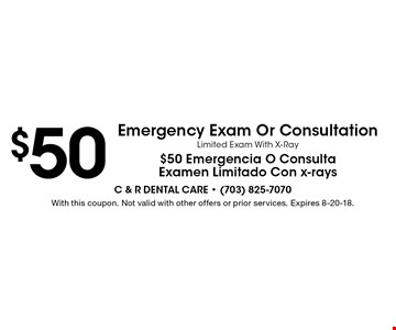 $50 Emergency Exam Or Consultation. Limited Exam With X-Ray. $50 Emergencia O Consulta Examen Limitado Con x-rays. With this coupon. Not valid with other offers or prior services. Expires 8-20-18.