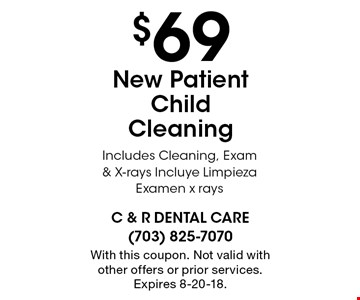 $69 New Patient Child Cleaning Includes Cleaning, Exam & X-rays. Incluye Limpieza Examen x rays. With this coupon. Not valid with other offers or prior services. Expires 8-20-18.