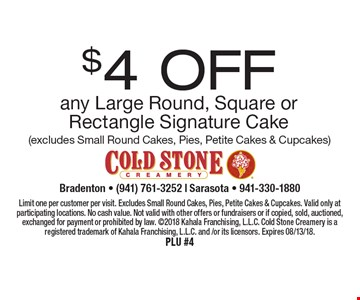 $4 OFF any Large Round, Square or Rectangle Signature Cake (excludes Small Round Cakes, Pies, Petite Cakes & Cupcakes). Limit one per customer per visit. Excludes Small Round Cakes, Pies, Petite Cakes & Cupcakes. Valid only at participating locations. No cash value. Not valid with other offers or fundraisers or if copied, sold, auctioned, exchanged for payment or prohibited by law. 2018 Kahala Franchising, L.L.C. Cold Stone Creamery is a registered trademark of Kahala Franchising, L.L.C. and /or its licensors. Expires 08/13/18.PLU #4