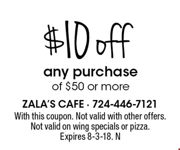 $10 off any purchase of $50 or more. With this coupon. Not valid with other offers. Not valid on wing specials or pizza. Expires 8-3-18. N