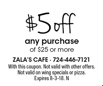 $5 off any purchase of $25 or more. With this coupon. Not valid with other offers. Not valid on wing specials or pizza. Expires 8-3-18. N