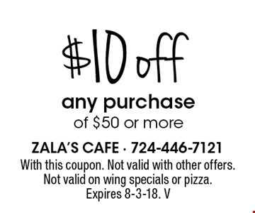 $10 off any purchase of $50 or more. With this coupon. Not valid with other offers. Not valid on wing specials or pizza. Expires 8-3-18. V