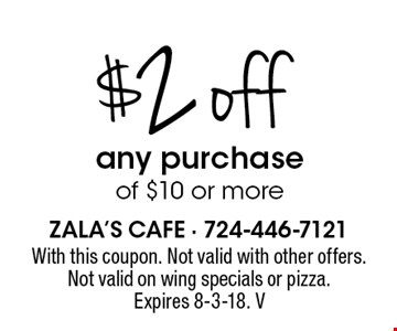 $2 off any purchase of $10 or more. With this coupon. Not valid with other offers. Not valid on wing specials or pizza. Expires 8-3-18. V