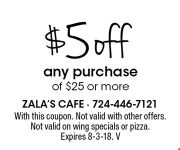 $5 off any purchase of $25 or more. With this coupon. Not valid with other offers. Not valid on wing specials or pizza. Expires 8-3-18. V