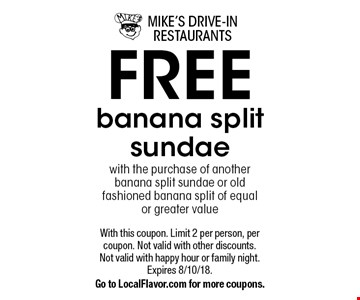 Free banana split sundae with the purchase of another banana split sundae or old fashioned banana split of equalor greater value. With this coupon. Limit 2 per person, per coupon. Not valid with other discounts. Not valid with happy hour or family night. Expires 8/10/18. Go to LocalFlavor.com for more coupons.