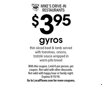 $3.95 gyros thin sliced beef & lamb served with tomatoes, onions, tzatziki sauce wrapped in warm pita bread. With this coupon. Limit 6 per person, per coupon. Not valid with other discounts. Not valid with happy hour or family night. Expires 8/10/18. Go to LocalFlavor.com for more coupons.