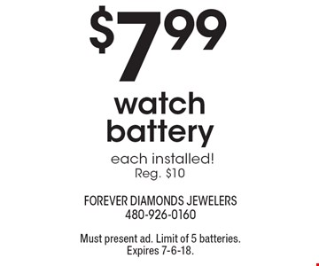 $7.99 watch battery each installed! Reg. $10. Must present ad. Limit of 5 batteries. Expires 7-6-18.