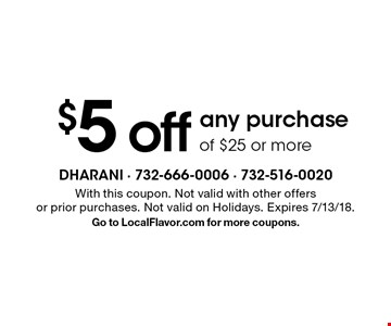$5 off any purchase of $25 or more . With this coupon. Not valid with other offers or prior purchases. Not valid on Holidays. Expires 7/13/18. Go to LocalFlavor.com for more coupons.
