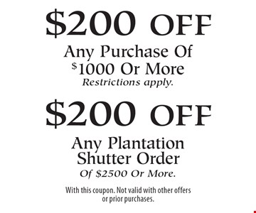 $200 off Any Purchase Of $1000 Or More (Restrictions apply). $200 off Any Plantation Shutter Order Of $2500 Or More. With this coupon. Not valid with other offers or prior purchases.