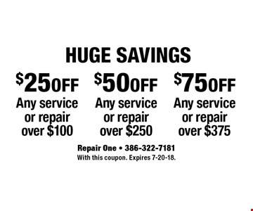 HUGE SAVINGS. $75 OFF Any service or repair over $375. $50 OFF Any service or repair over $250. $25 OFF Any service or repair over $100. With this coupon. Expires 7-20-18.