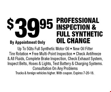 $39.95 Professional inspection & Full Synthetic oil change. By Appointment Only. Up To 5 Qts Full Synthetic Motor Oil - New Oil Filter Tire Rotation - Free Multi-Point Inspection - Check Antifreeze  & All Fluids, Complete Brake Inspection, Check Exhaust System, Inspect Belts, Hoses & Lights, Test Battery & Charging Systems. Consultation On Any Problems. Trucks & foreign vehicles higher. With coupon. Expires 7-20-18.