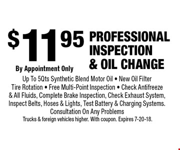 $11.95 Professional inspection & oil change. By Appointment Only. Up To 5Qts Synthetic Blend Motor Oil - New Oil Filter - Tire Rotation - Free Multi-Point Inspection - Check Antifreeze & All Fluids, Complete Brake Inspection, Check Exhaust System, Inspect Belts, Hoses & Lights, Test Battery & Charging Systems. Consultation On Any Problems. Trucks & foreign vehicles higher. With coupon. Expires 7-20-18.