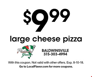 $9.99 large cheese pizza. With this coupon. Not valid with other offers. Exp. 8-10-18. Go to LocalFlavor.com for more coupons.