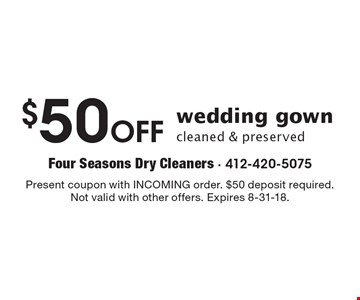 $50 Off wedding gown cleaned & preserved. Present coupon with INCOMING order. $50 deposit required. Not valid with other offers. Expires 8-31-18.