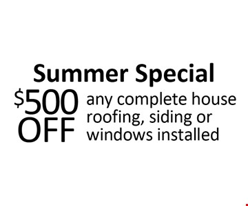 Summer Special. $500 off any complete house roofing, siding or windows installed.