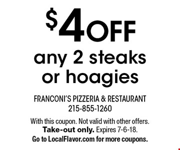 $4 OFF any 2 steaks or hoagies. With this coupon. Not valid with other offers. Take-out only. Expires 7-6-18. Go to LocalFlavor.com for more coupons.