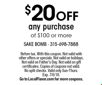 $20 OFF any purchase of $100 or more. Before tax. With this coupon. Not valid with other offers or specials. Not valid on holidays. Not valid on Father's Day. Not valid on gift certificates. Copies of coupons not valid. No split checks. Valid only Sun-Thurs. Exp. 7/6/18. Go to LocalFlavor.com for more coupons.
