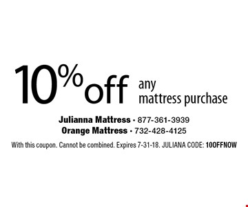 10% off any mattress purchase. With this coupon. Cannot be combined. Expires 7-31-18. JULIANA CODE: 10OFFNOW