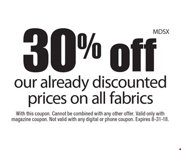 30% off our already discounted prices on all fabrics. With this coupon. Cannot be combined with any other offer. Valid only with magazine coupon. Not valid with any digital or phone coupon. Expires 8-31-18.