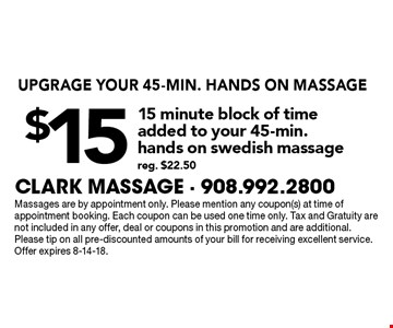 UPGRAGE YOUR 45-MIN. HANDS ON MASSAGE! $15 for 15-minute block of time added to your 45-min. hands on Swedish massage (reg. $22.50). Massages are by appointment only. Please mention any coupon(s) at time of appointment booking. Each coupon can be used one time only. Tax and Gratuity are not included in any offer, deal or coupons in this promotion and are additional.Please tip on all pre-discounted amounts of your bill for receiving excellent service. Offer expires 8-14-18.
