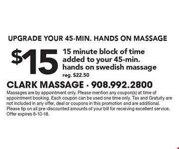 UPGRADE YOUR 45-MIN. HANDS ON MASSAGE $15 15 minute block of timeadded to your 45-min.hands on swedish massage reg. $22.50. Massages are by appointment only. Please mention any coupon(s) at time of appointment booking. Each coupon can be used one time only. Tax and Gratuity are not included in any offer, deal or coupons in this promotion and are additional.Please tip on all pre-discounted amounts of your bill for receiving excellent service. Offer expires 8-10-18.