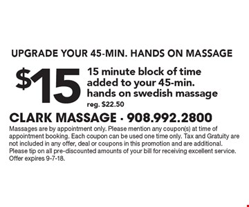 Upgrade your 45 min. hands on massage. $15 15 minute block of time added to your 45-min. hands on Swedish massage. Reg. $22.50. Massages are by appointment only. Please mention any coupon(s) at time of appointment booking. Each coupon can be used one time only. Tax and Gratuity are not included in any offer, deal or coupons in this promotion and are additional.Please tip on all pre-discounted amounts of your bill for receiving excellent service. Offer expires 9-7-18.