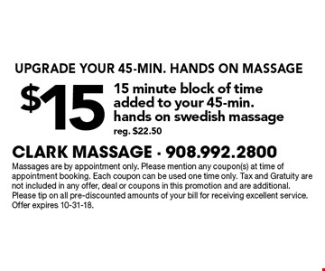 UPGRADE YOUR 45-MIN. HANDS ON MASSAGE $15 15 minute block of timeadded to your 45-min.hands on swedish massage reg. $22.50. Massages are by appointment only. Please mention any coupon(s) at time of appointment booking. Each coupon can be used one time only. Tax and Gratuity are not included in any offer, deal or coupons in this promotion and are additional.Please tip on all pre-discounted amounts of your bill for receiving excellent service. Offer expires 10-31-18.